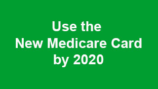 Use the New Medicare Card by 2020